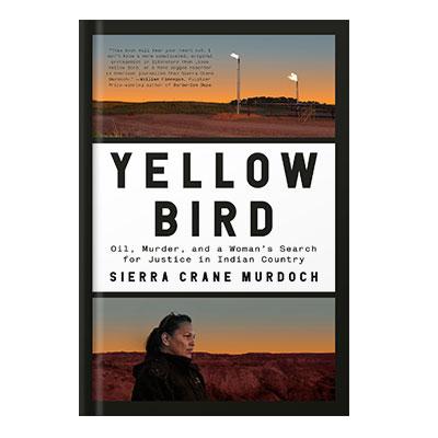 دانلود کتاب Yellow Bird: Oil, Murder, and a Woman's Search for Justice in Indian Country by Clarke, Kristopher Murdoch, Sierra Crane Yellow Bird, Lissa